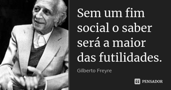 Sem um fim social o saber será a maior das futilidades.... Frase de Gilberto Freyre.