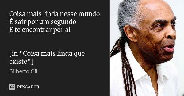 """Coisa mais linda nesse mundo É sair por um segundo E te encontrar por aí [in """"Coisa mais linda que existe""""]... Frase de Gilberto Gil."""