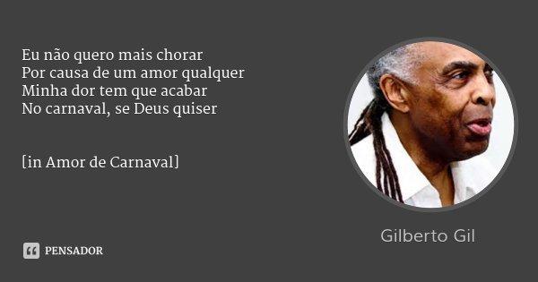 Eu não quero mais chorar Por causa de um amor qualquer Minha dor tem que acabar No carnaval, se Deus quiser [in Amor de Carnaval]... Frase de Gilberto Gil.