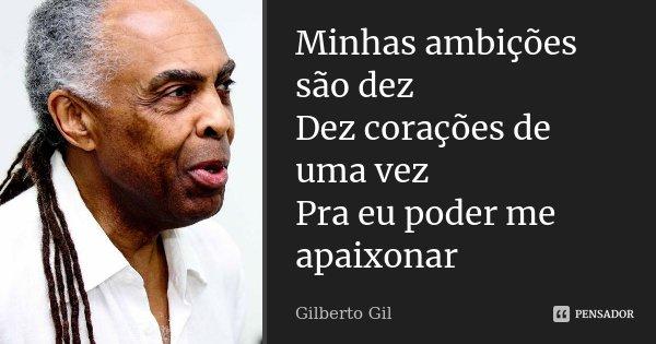 Minhas ambições são dez Dez corações de uma vez Pra eu poder me apaixonar [in Corações a Mil]... Frase de Gilberto Gil.