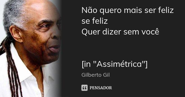 """Não quero mais ser feliz se feliz Quer dizer sem você [in """"Assimétrica""""]... Frase de Gilberto Gil."""
