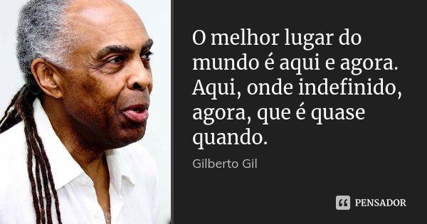 O melhor lugar do mundo é aqui e agora. Aqui, onde indefinido, agora, que é quase quando.... Frase de Gilberto Gil.