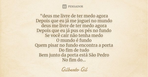 """""""deus me livre de ter medo agora Depois que eu já me joguei no mundo deus me livre de ter medo agora Depois que eu já pus os pés no fundo Se você cair não ... Frase de Gilberto Gil."""