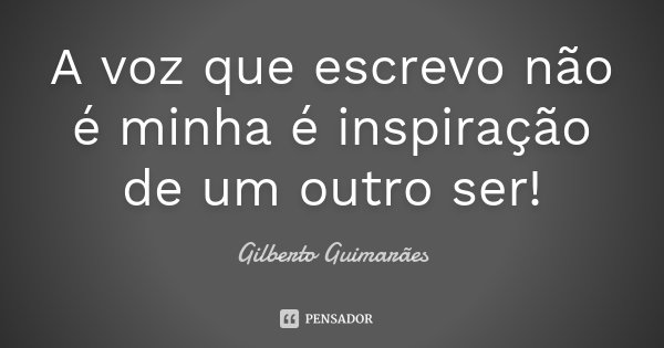 A voz que escrevo não é minha é inspiração de um outro ser!... Frase de Gilberto Guimarães.