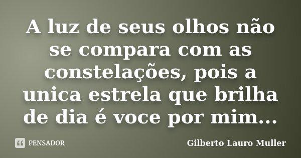 A luz de seus olhos não se compara com as constelações, pois a unica estrela que brilha de dia é voce por mim...... Frase de Gilberto Lauro Muller.