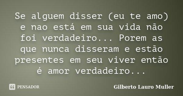 Se alguem disser (eu te amo) e nao está em sua vida não foi verdadeiro... Porem as que nunca disseram e estão presentes em seu viver então é amor verdadeiro...... Frase de Gilberto Lauro Muller.