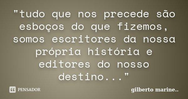 """""""tudo que nos precede são esboços do que fizemos, somos escritores da nossa própria história e editores do nosso destino...""""... Frase de Gilberto Marine..."""