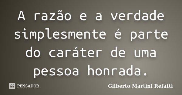A razão e a verdade simplesmente é parte do caráter de uma pessoa honrada.... Frase de Gilberto Martini Refatti.
