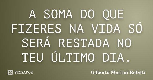 A SOMA DO QUE FIZERES NA VIDA SÓ SERÁ RESTADA NO TEU ÚLTIMO DIA.... Frase de Gilberto Martini Refatti..