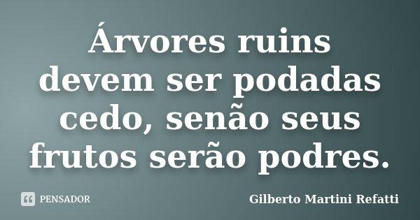 Árvores ruins devem ser podadas cedo, senão seus frutos serão podres.... Frase de Gilberto Martini Refatti.