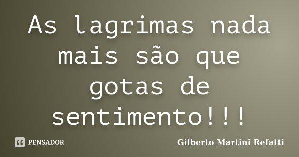 As lagrimas nada mais são que gotas de sentimento!!!... Frase de Gilberto Martini Refatti..
