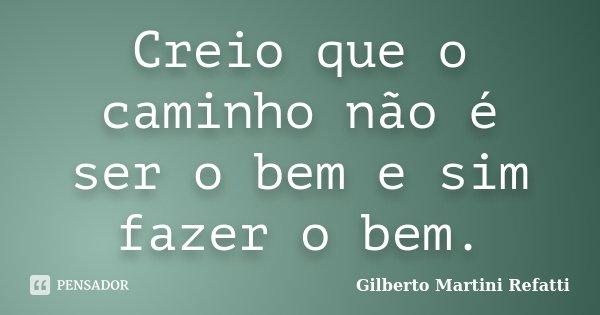 Creio que o caminho não é ser o bem e sim fazer o bem.... Frase de Gilberto Martini Refatti..