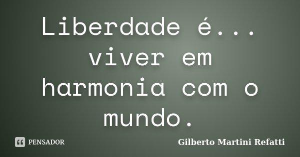 Liberdade é... viver em harmonia com o mundo.... Frase de Gilberto Martini Refatti.