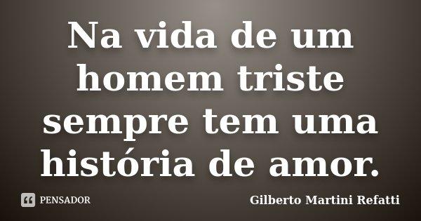 Na vida de um homem triste sempre tem uma história de amor.... Frase de Gilberto Martini Refatti.