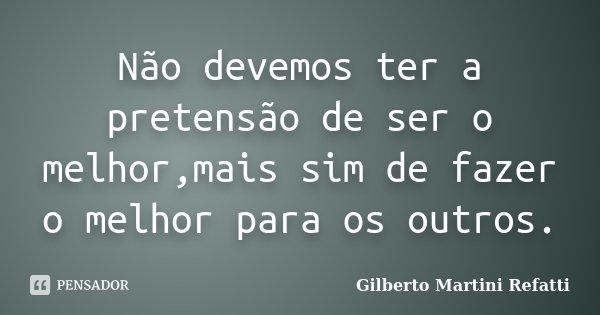 Não devemos ter a pretensão de ser o melhor,mais sim de fazer o melhor para os outros.... Frase de Gilberto Martini Refatti..