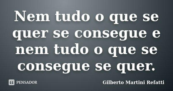 Nem tudo o que se quer se consegue e nem tudo o que se consegue se quer.... Frase de Gilberto Martini Refatti..