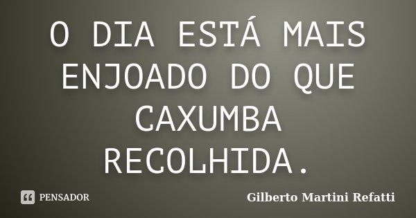 O DIA ESTÁ MAIS ENJOADO DO QUE CAXUMBA RECOLHIDA.... Frase de Gilberto Martini Refatti..