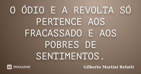 O ÓDIO E A REVOLTA SÓ PERTENCE AOS FRACASSADO E AOS POBRES DE SENTIMENTOS.... Frase de Gilberto Martini Refatti.