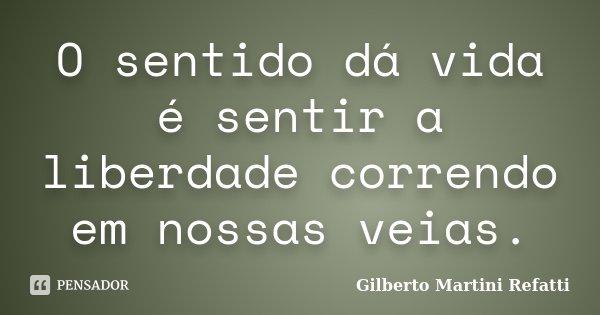 O sentido dá vida é sentir a liberdade correndo em nossas veias.... Frase de Gilberto Martini Refatti..