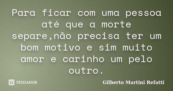 Para ficar com uma pessoa até que a morte separe,não precisa ter um bom motivo e sim muito amor e carinho um pelo outro.... Frase de Gilberto Martini Refatti.