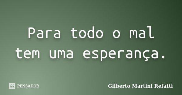Para todo o mal tem uma esperança.... Frase de Gilberto Martini Refatti..