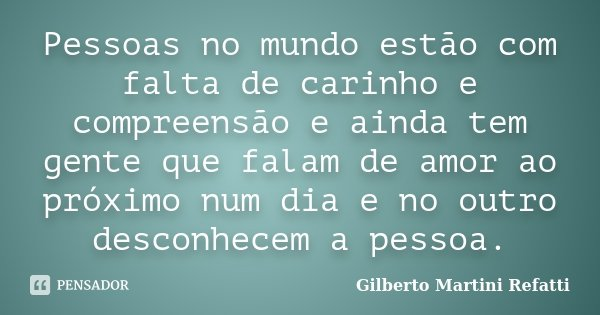 Pessoas no mundo estão com falta de carinho e compreensão e ainda tem gente que falam de amor ao próximo num dia e no outro desconhecem a pessoa.... Frase de Gilberto Martini Refatti.