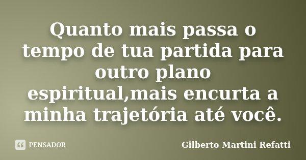 Quanto mais passa o tempo de tua partida para outro plano espiritual,mais encurta a minha trajetória até você.... Frase de Gilberto Martini Refatti..