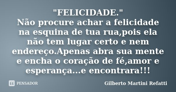 """""""FELICIDADE."""" Não procure achar a felicidade na esquina de tua rua,pois ela não tem lugar certo e nem endereço.Apenas abra sua mente e encha o coração... Frase de Gilberto Martini Refatti."""