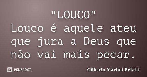 """""""LOUCO"""" Louco é aquele ateu que jura a Deus que não vai mais pecar.... Frase de Gilberto Martini Refatti."""