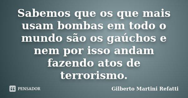 Sabemos que os que mais usam bombas em todo o mundo são os gaúchos e nem por isso andam fazendo atos de terrorismo.... Frase de Gilberto Martini Refatti.