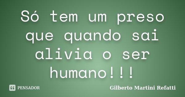 Só tem um preso que quando sai alivia o ser humano!!!... Frase de Gilberto Martini Refatti..