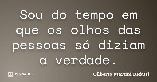 Sou do tempo em que os olhos das pessoas só diziam a verdade.... Frase de Gilberto Martini Refatti..