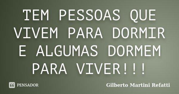 TEM PESSOAS QUE VIVEM PARA DORMIR E ALGUMAS DORMEM PARA VIVER!!!... Frase de Gilberto Martini Refatti.
