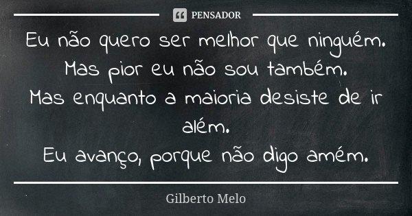 Eu Não Quero Ser Melhor Que Ninguém.... Gilberto Melo