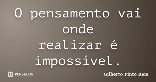 O pensamento vai onde realizar é impossível.... Frase de Gilberto Pinto Reis.