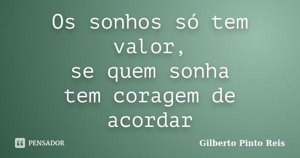 Os sonhos só tem valor, se quem sonha tem coragem de acordar... Frase de Gilberto Pinto Reis.