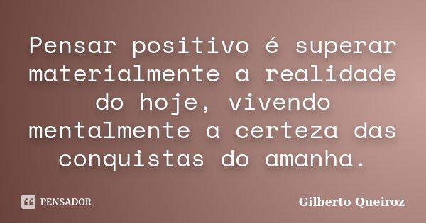 Pensar positivo é superar materialmente a realidade do hoje, vivendo mentalmente a certeza das conquistas do amanha.... Frase de Gilberto Queiroz.