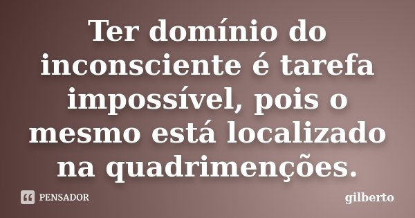 Ter domínio do inconsciente é tarefa impossível, pois o mesmo está localizado na quadrimenções.... Frase de Gilberto.