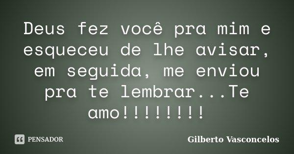 Deus fez você pra mim e esqueceu de lhe avisar, em seguida, me enviou pra te lembrar...Te amo!!!!!!!!... Frase de Gilberto Vasconcelos.