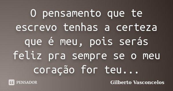 O pensamento que te escrevo tenhas a certeza que é meu, pois serás feliz pra sempre se o meu coração for teu...... Frase de Gilberto Vasconcelos.