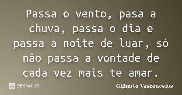 Passa o vento, pasa a chuva, passa o dia e passa a noite de luar, só não passa a vontade de cada vez mais te amar.... Frase de Gilberto Vasconcelos.