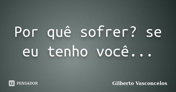Por quê sofrer? se eu tenho você...... Frase de Gilberto Vasconcelos.