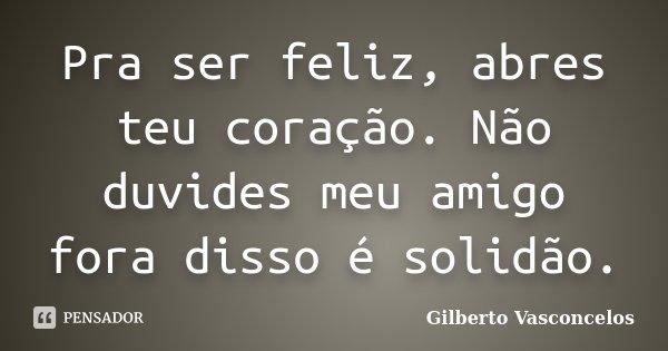 Pra ser feliz, abres teu coração. Não duvides meu amigo fora disso é solidão.... Frase de Gilberto Vasconcelos.