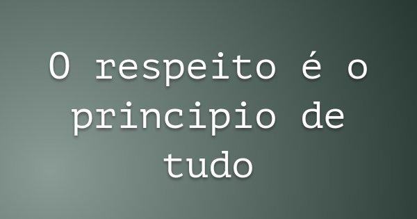 O respeito é o principio de tudo... Frase de Gilbram Westarb Borgonovo.