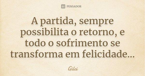 A partida, sempre possibilita o retorno, e todo o sofrimento se transforma em felicidade...... Frase de Gilci.