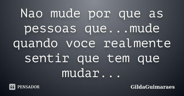 Nao mude por que as pessoas que...mude quando voce realmente sentir que tem que mudar...... Frase de GildaGuimaraes.