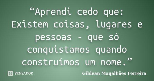 """""""Aprendi cedo que: Existem coisas, lugares e pessoas - que só conquistamos quando construímos um nome.""""... Frase de Gildean Magalhães Ferreira."""