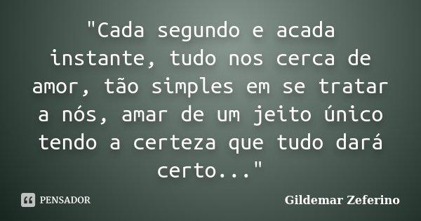"""""""Cada segundo e acada instante, tudo nos cerca de amor, tão simples em se tratar a nós, amar de um jeito único tendo a certeza que tudo dará certo...""""... Frase de Gildemar Zeferino."""