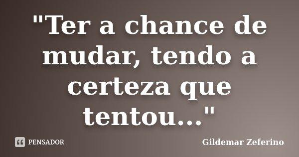 """""""Ter a chance de mudar, tendo a certeza que tentou...""""... Frase de Gildemar Zeferino."""