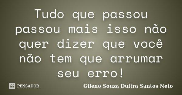 Tudo que passou passou mais isso não quer dizer que você não tem que arrumar seu erro!... Frase de Gileno Souza Dultra Santos Neto.